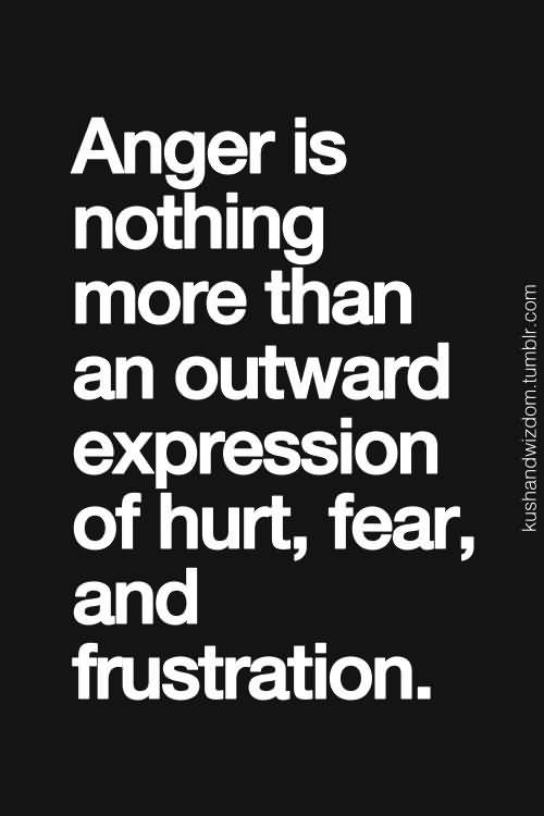 Anger Is Nothing More Than An Outward Expression Of Hurt Fear And Frustration