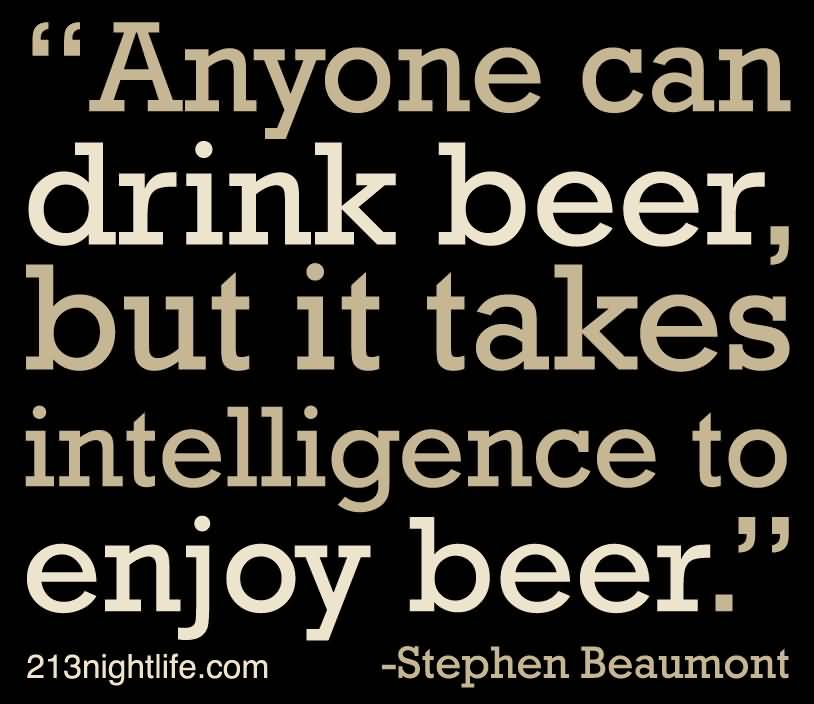 Anyone Can Drink Beer But It Takes Intelligence To Enjoy Beer Stephen Beaumont