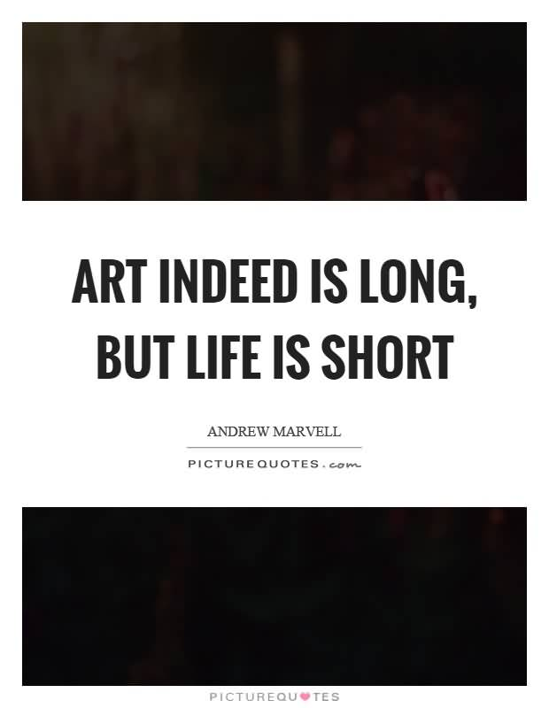 Art Indeed Is Long But Life Is Short Andrew Marvell