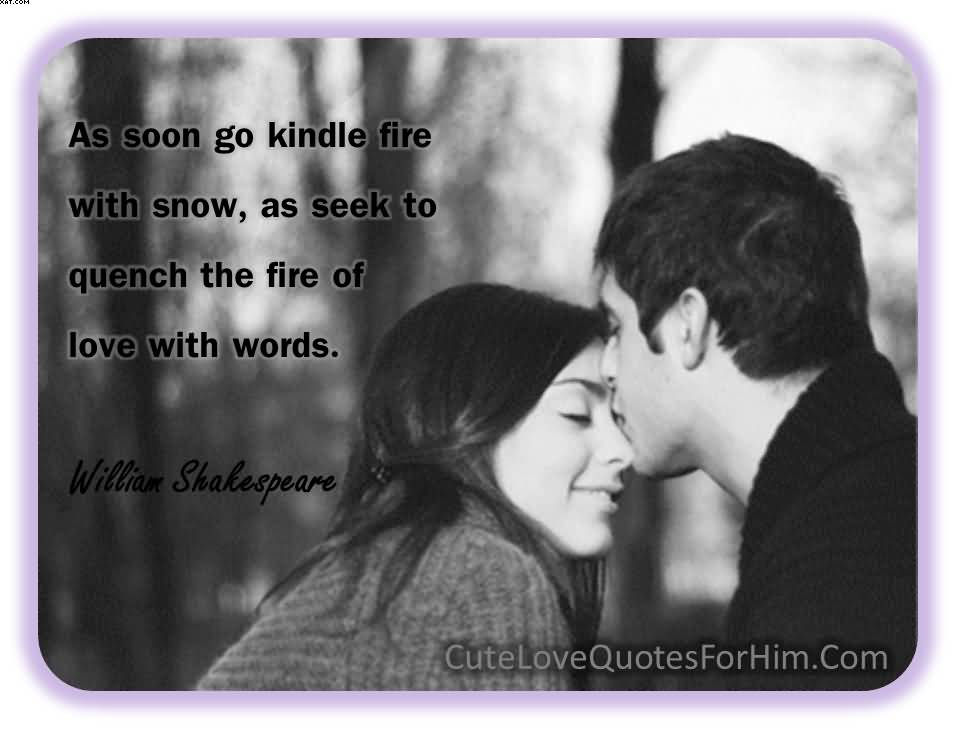 As Soon Go Kindle Fire With Snow As Seek To Quench The Fire Of Love With Words William Shakespeare