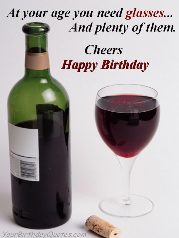at your age you need glasses.. and plenty of them. cheers happy birthday