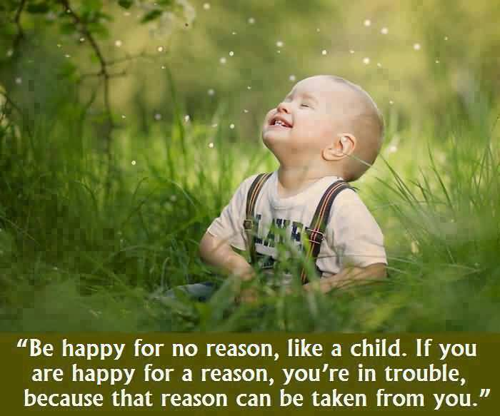 Be Happy For No Reason Like A Child If You Are Happy For A Reason Youre In Trouble Because That Reason Can E Taken From You