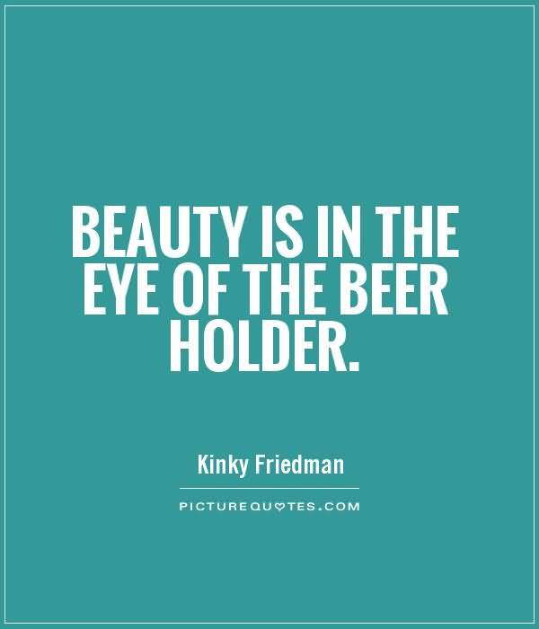 Beauty Is In The Eye Of The Beer Holder Kinky Friedman