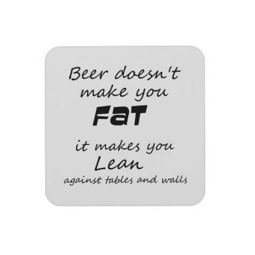 Beer Doesnt Make You Fat It Makes You Lean Against Tables And Walls