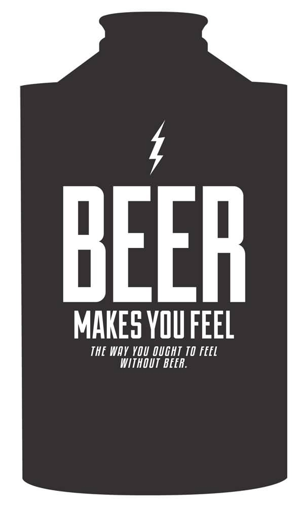 Beer Makes You Feel The Way You Ought To Feel Without Beer