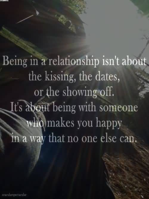 Bein In A Relationship Isnt About The Kissing The Datesor The Showing Off Its About Being With Someone Who Makes You Happy In Way That No One Else Can