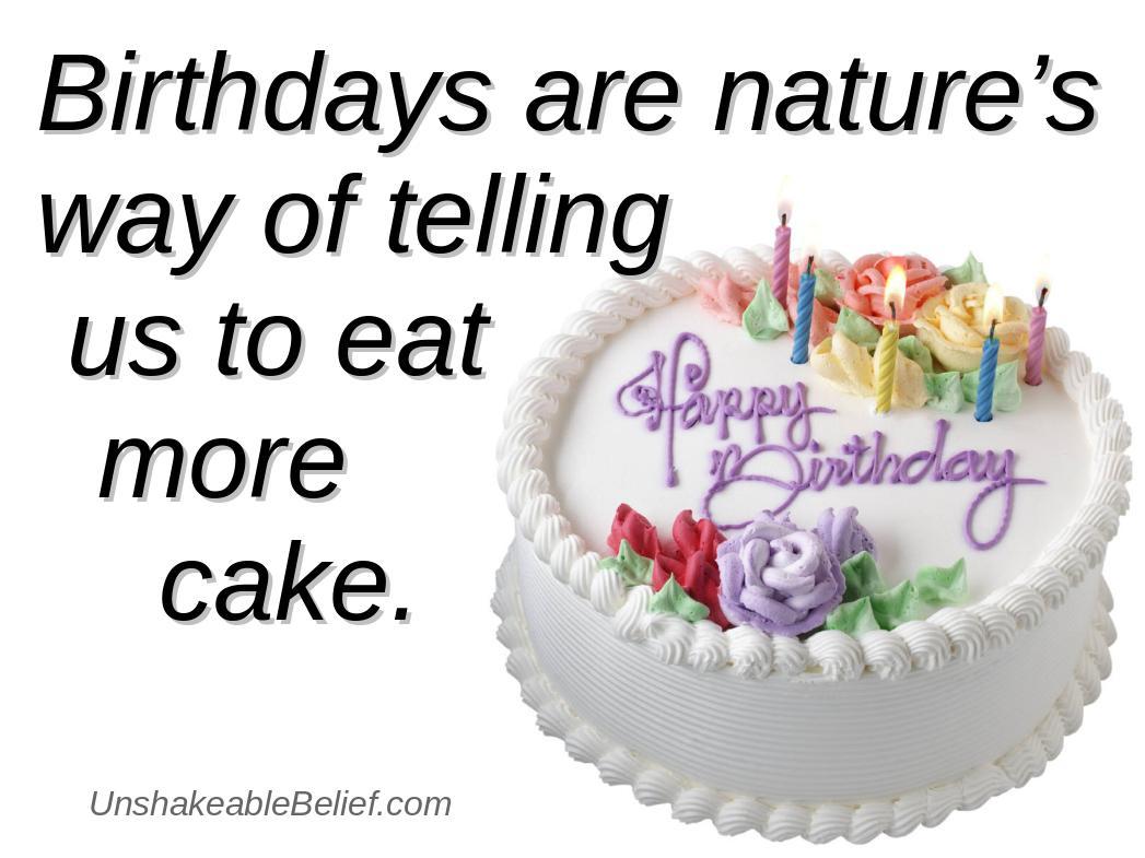 birhdays ar nature way of telling us to eat more cake.