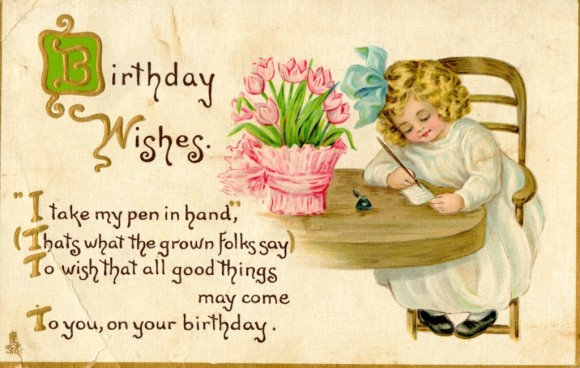 birthday wishes i take my pen in hand, thats what the grown falks say to wish that all good things my come to you, on your birthday.