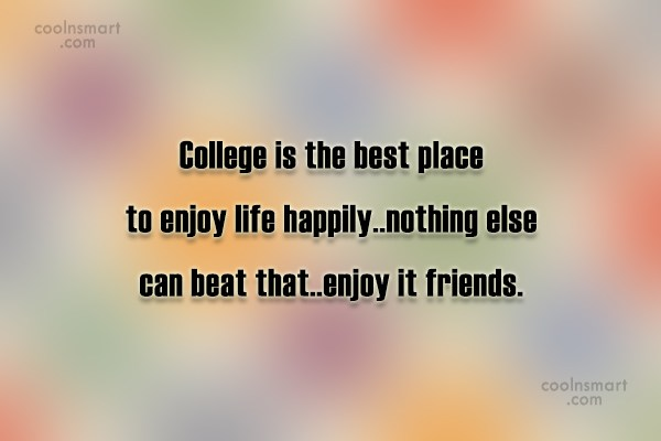 college is the best place to enjoy life happily.. nothing else can beat that enjoy it friends. College Friendship Quotes