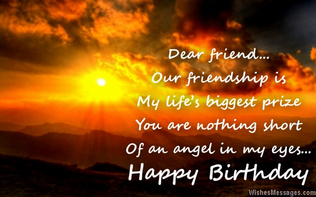 dear firend our friendship is my life's biggest prizw you are nothing shor of an angel in my eyes... happy birthday