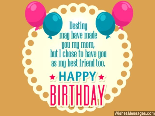 desting my have made you my mom, but i chose to have you as my best firend too happy birthday