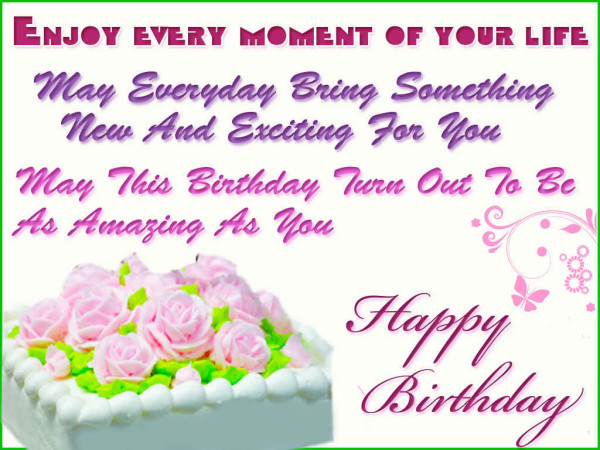 enjoy every moment of your life may everyday bring something new and exciting for you may this birthday ture out to be as amazing as you happy birthday.