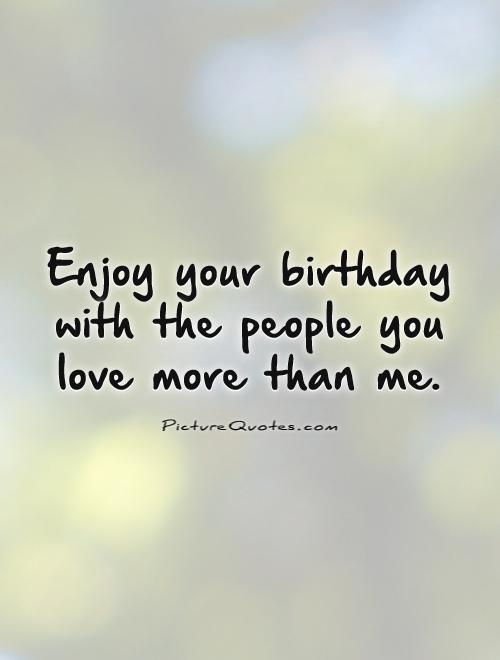 enjoy your birthday with the people you love more than me.