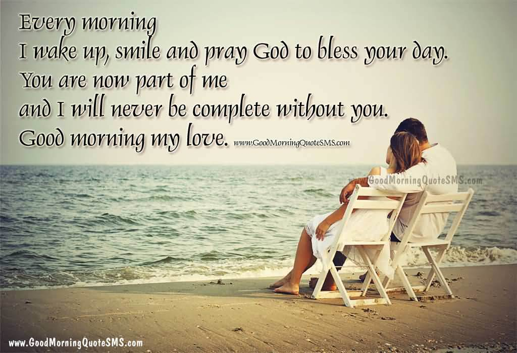 Every Morning I Wake Up Smile And Pray God To Bless Your Day You Are Now Part Of Me And I Will Never Be Complete Without You Good Morning My Love