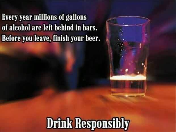Every Year Millions Of Gallons Of Alcohol Are Left Behind In Bars Before You Leave Finish Your Beer Drink Responsibly