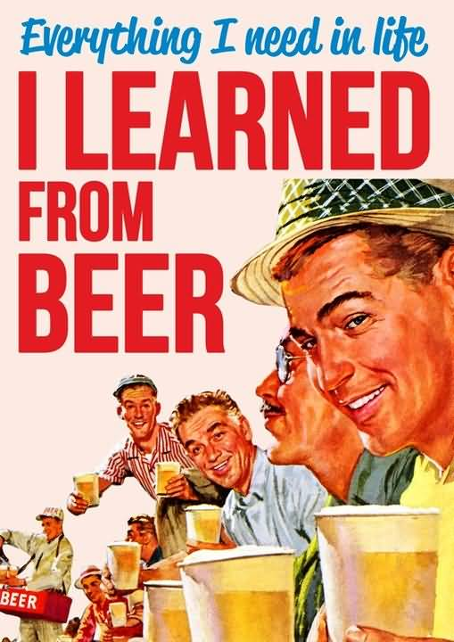 Everything I Need In Life I Learned From Beer