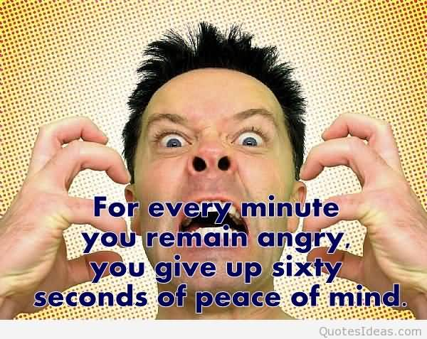 For Every Minute You Remain Angry You Give Up Sixty Seconds Of Peace Of Mind