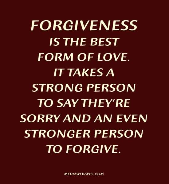 Forgiveness Is The Best Form Of Love It Takes A Strong Person To Say Theyre Sorry And An Even Stronger Person To Forgive