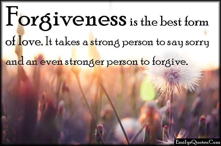 Forgiveness Is The Best From Of Love It Takes A Strong Person To Say Sorry And An Even Stronger Person To Forgive