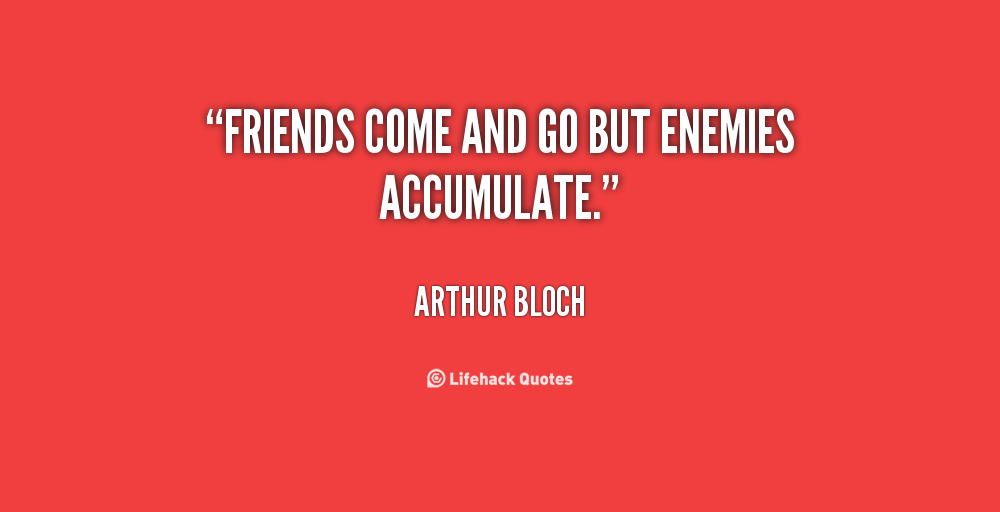 friends come and go but enemies accumulate. arthur bloch
