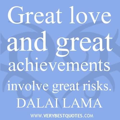 Great Love And Great Achievements Involve Great Risks Dalai Lama