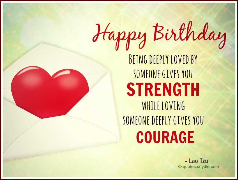 happy birthday being deeply loved by someone gives you strength while loving someone deeply gives you courage. lao tzu