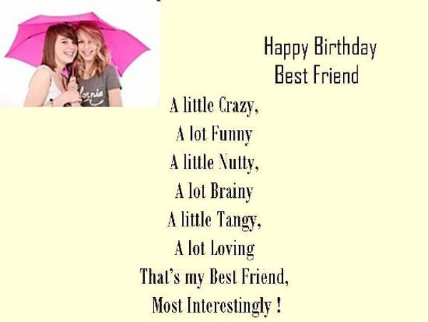 happy birthday best friend a little crazy, a lot funny, a little nutty, a lot brainy a little tangy, a lot loving that's my best friend, most interstingly.