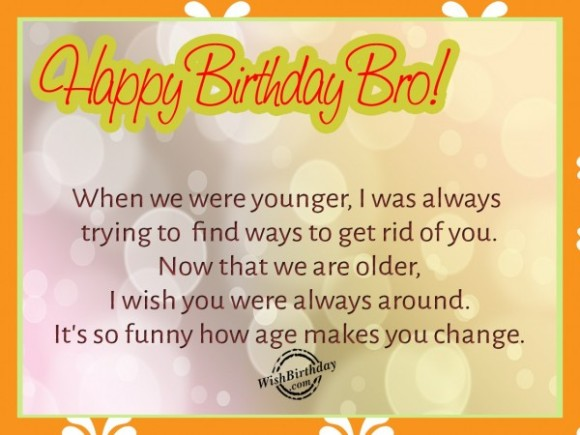 happy birthday bro when we were younger, i was always trying to find ways to get rid of you now that we are older, i wish you were always around. it's so funny how age makes you