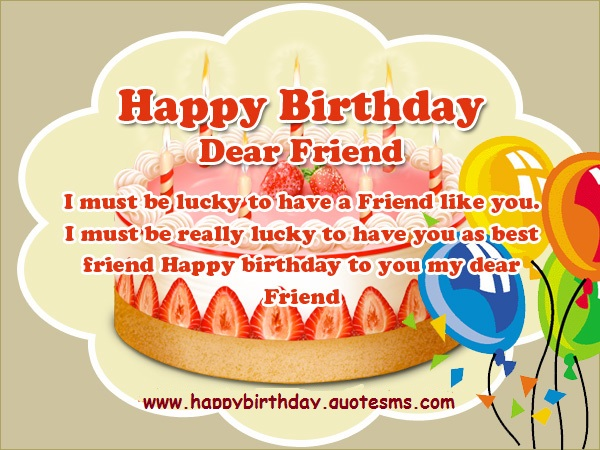happy birthday dear friend i must be lucky to have a friend like you. i must be really lucky have you as best friend happy birthday to you my dear friend.
