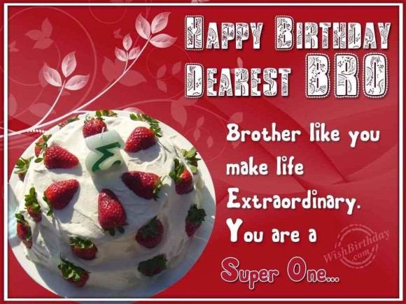 happy birthday dearest bro. brother like you make life extraordinary you are a super one...