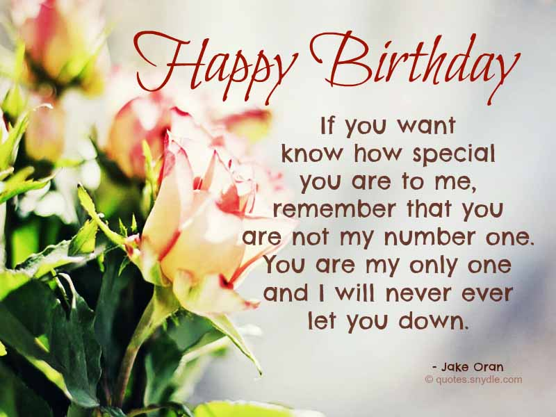 happy birthday if you want know how special you are to me, remember that you are not my number one. you are my only one and i will never ever let you down. jake oran