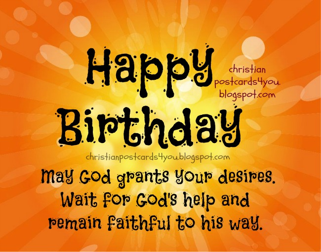 happy birthday may god grants you desires. wait for god's help and remain faithful to his way.