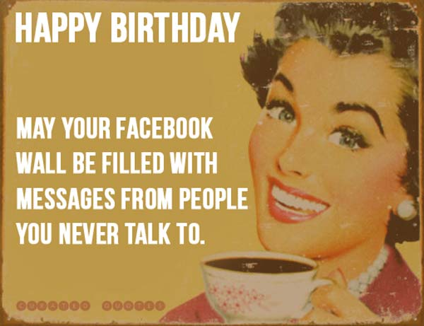 happy birthday may your facebook wall be filled with message form people you never talk to.