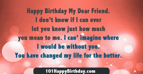 happy birthday my dear friend. i dont know just how much you mean to me. i can imagine where i would be without you. you have changed my life for the better.