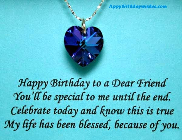 happy birthday to a dear friend you'll be special to me until the end. celebrate today and know this is true my life has been blessed, because of you.