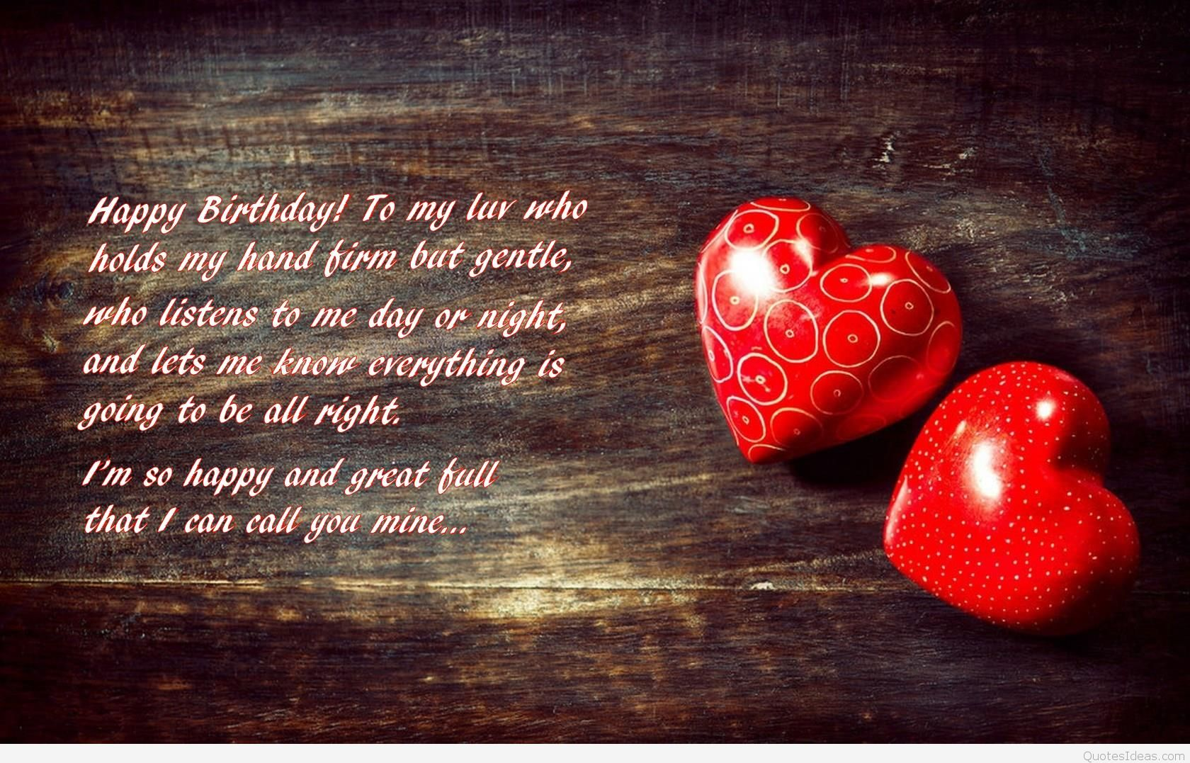 happy birthday to my love who holds my hand firm but gentle who listens to me day or hight, and lets me know everything is going to be all right. im so happy and great full that i can