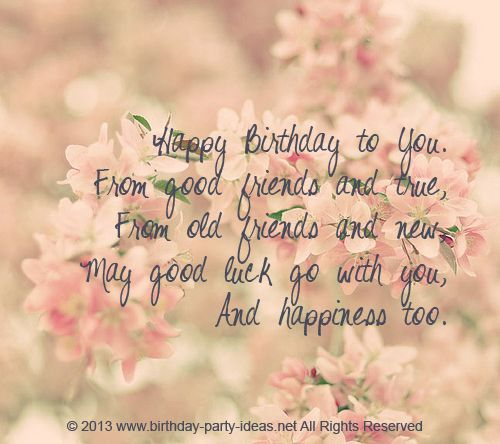 happy birthday to you. from good friends and true, form old friends and new may good luck go with you and happiness too.