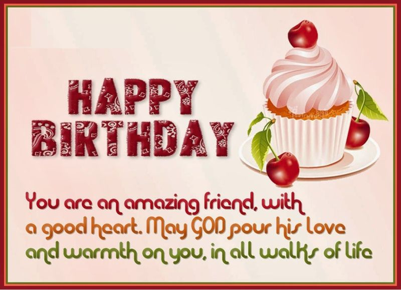 happy birthday you are and amazing friend, with a good heart, may god pour his love and warmth on you, in all walks of life.