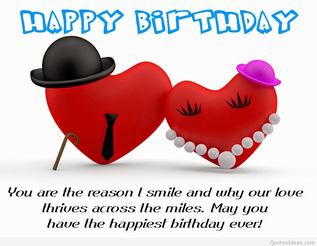 happy birthday you are the reason i smile and why our love thrives across the miles. may you have the happiest birthday ever.
