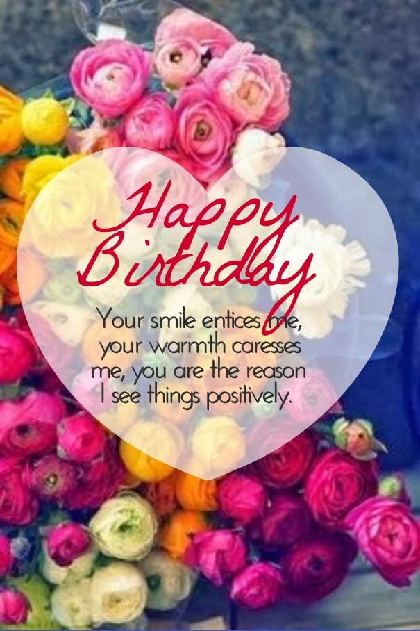 happy birthday your smile entices me, your warmth caresses me, you are the reason i see things positively.