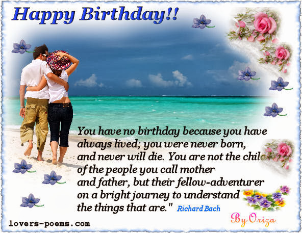 happy birthday. you have no birthday because you have always lived; you were never born, and never will die. you are not the chiled of the people you call mother and father, but their