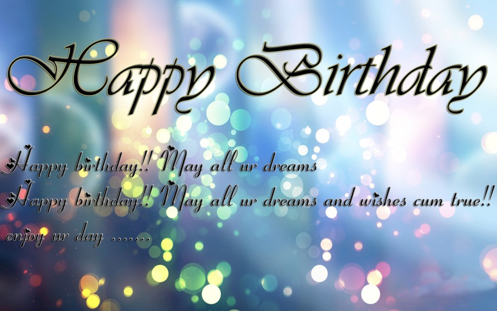 happy birthday.... may alll ur dreams happy birthday.. may all are drems nas wishes cum true.. enhjoy ur day....