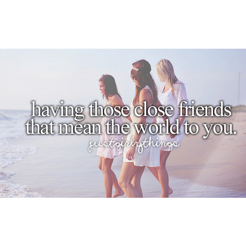 having those close frinds that mean the world to you.