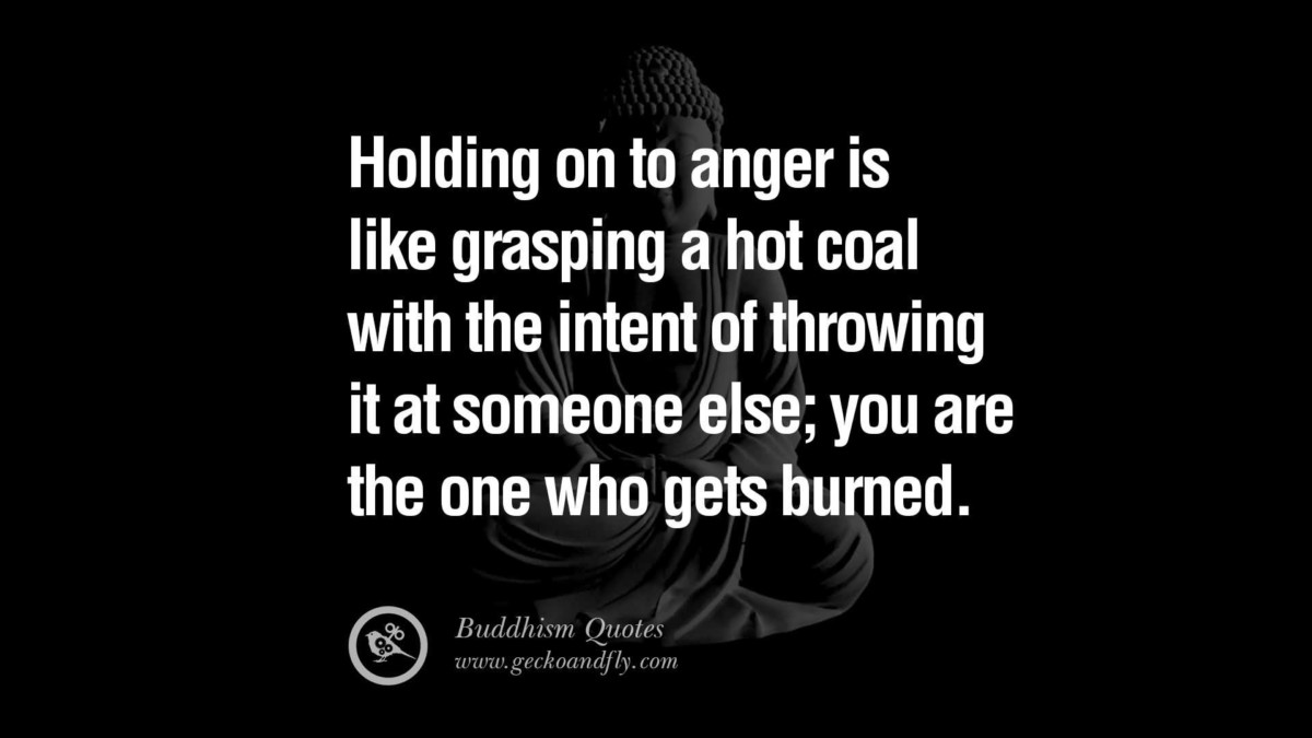Holding On To Anger Is Like Grasping A Hot Coal With The Intent Of Throwing It At Someone Else You Are The One Who Gets Burned