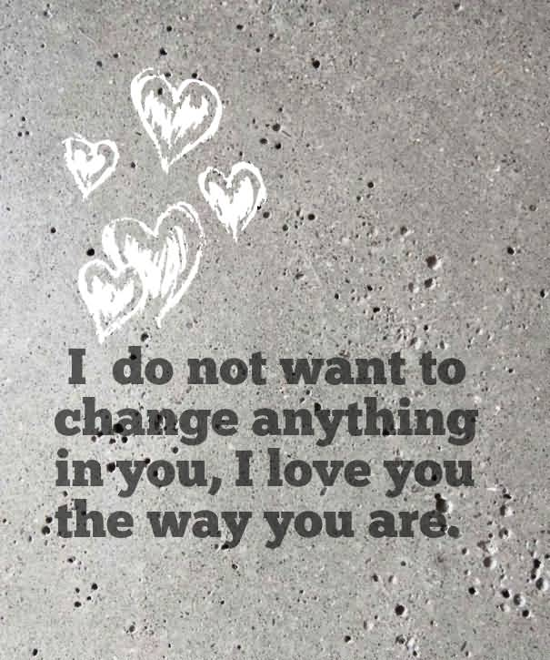 I Do Not Want To Change Anything In You I Love You The Way You Are