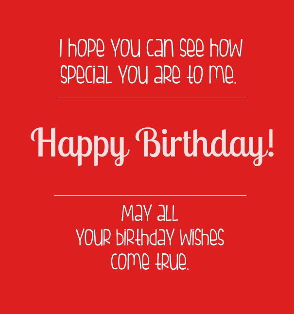 i hope you can see how specail you are to me. happy birthday. may all your birthday wishes come true.