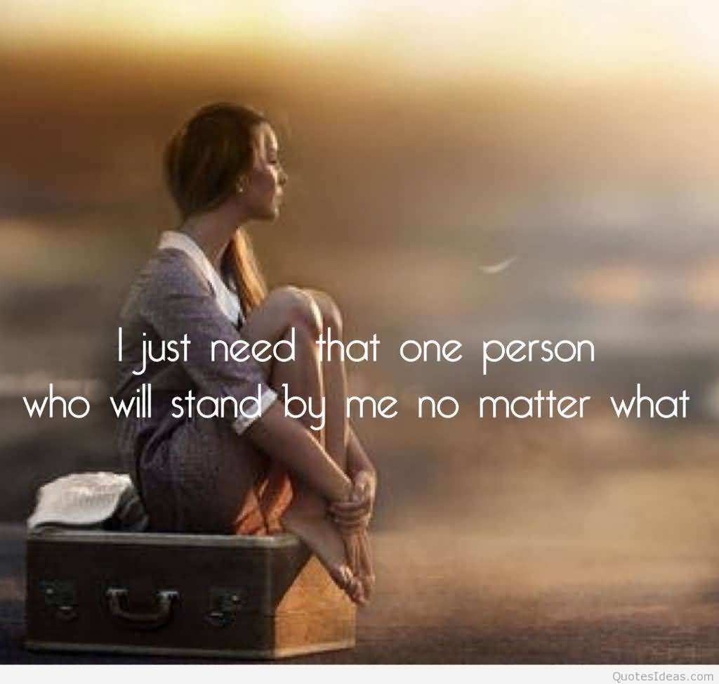 I Just Need That One Person Who Will Stand By Me No Matter What