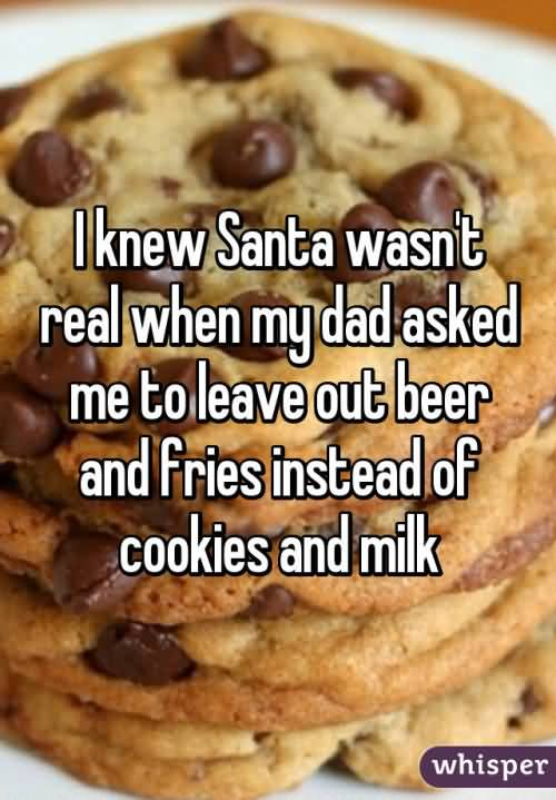 I Knew Santa Wasnt Real When My Dad Asked Me To Leave Out Beer And Fries Instead Of Cookies And Milk