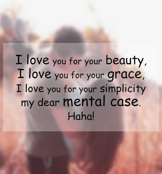 I Love You For Your Beauty I Love You For Your Grace I Love You For Your Simplicity My Dear Mental Case Haha