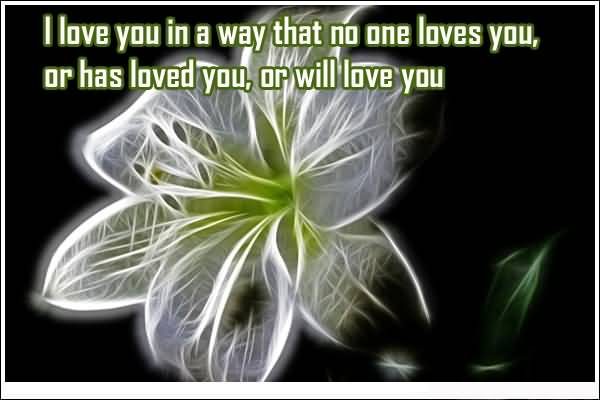 I Love You In A Way That No One Loves You Or Has Loved You Or Will Love You